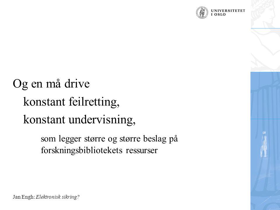 Og en må drive konstant feilretting, konstant undervisning, som legger større og større beslag på forskningsbibliotekets ressurser Jan Engh: Elektronisk sikring?
