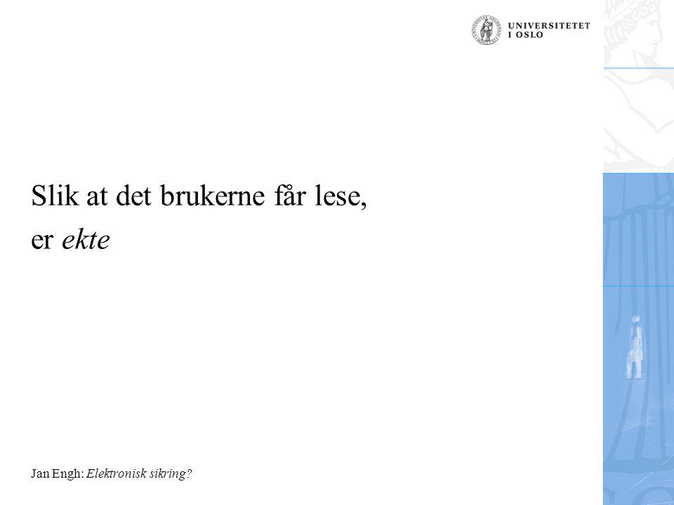 Jan Engh: Elektronisk sikring? Slik at det brukerne får lese, er ekte