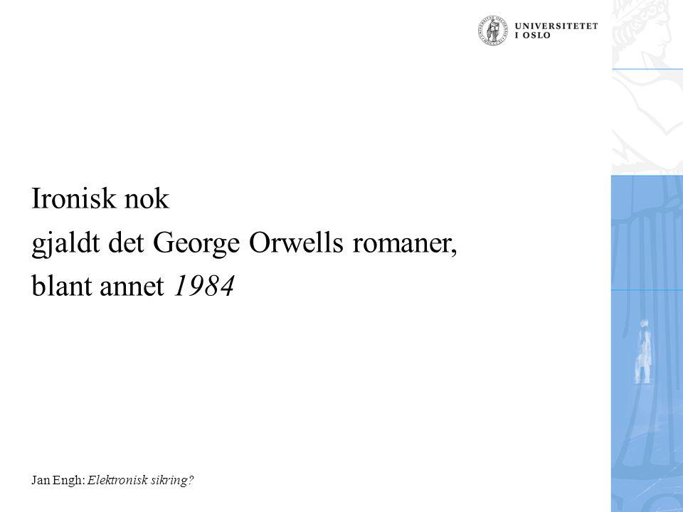 Jan Engh: Elektronisk sikring Ironisk nok gjaldt det George Orwells romaner, blant annet 1984