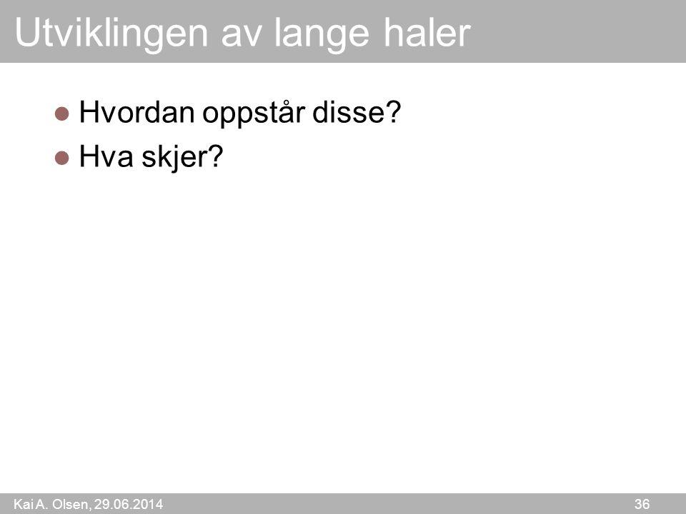 Kai A. Olsen, 29.06.2014 36 Utviklingen av lange haler  Hvordan oppstår disse?  Hva skjer?