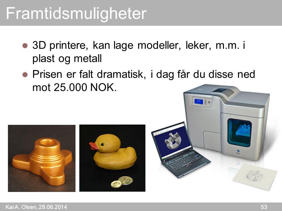 Kai A. Olsen, 29.06.2014 53 Framtidsmuligheter  3D printere, kan lage modeller, leker, m.m. i plast og metall  Prisen er falt dramatisk, i dag får d
