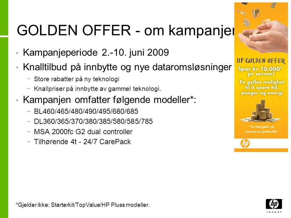 GOLDEN OFFER – om kampanjen • HP Golden Offer består av 3 deler*: −Rabatt på kjøp av ny enhet (server- og lagringssystem) −Rabatt på kjøp av CarePack 4t 24/7 supporttjenester −Utbetaling for innbytte av gammel enhet • Tilbudet er gyldig ved kjøp i perioden 2.