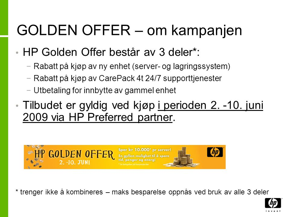 GOLDEN OFFER – om kampanjen • HP Golden Offer består av 3 deler*: −Rabatt på kjøp av ny enhet (server- og lagringssystem) −Rabatt på kjøp av CarePack 4t 24/7 supporttjenester −Utbetaling for innbytte av gammel enhet • Tilbudet er gyldig ved kjøp i perioden 2.