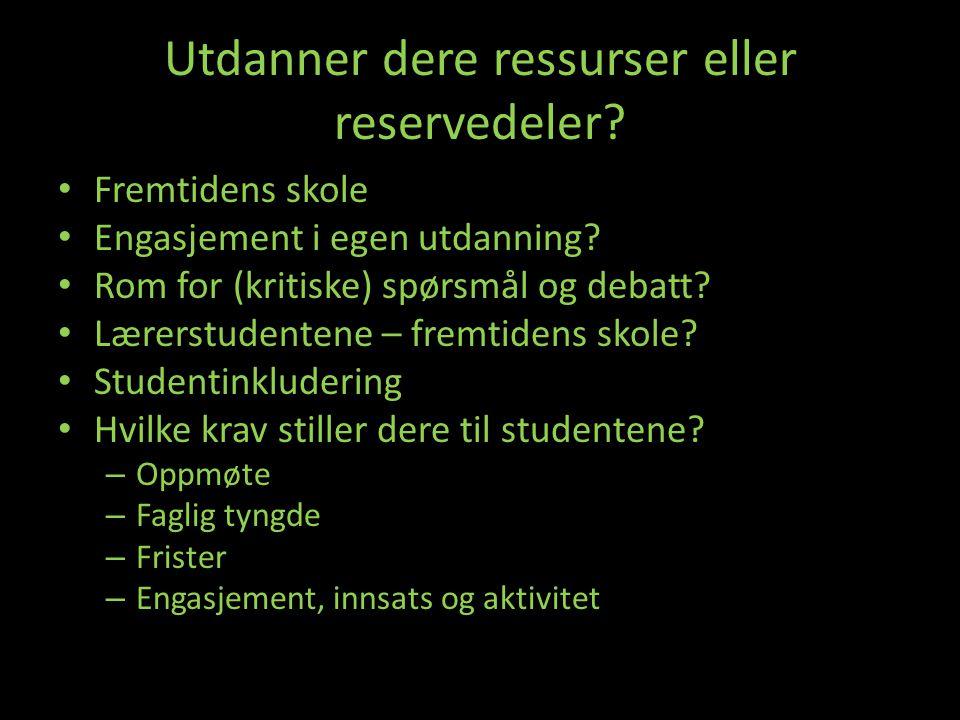 Utdanner dere ressurser eller reservedeler? • Fremtidens skole • Engasjement i egen utdanning? • Rom for (kritiske) spørsmål og debatt? • Lærerstudent