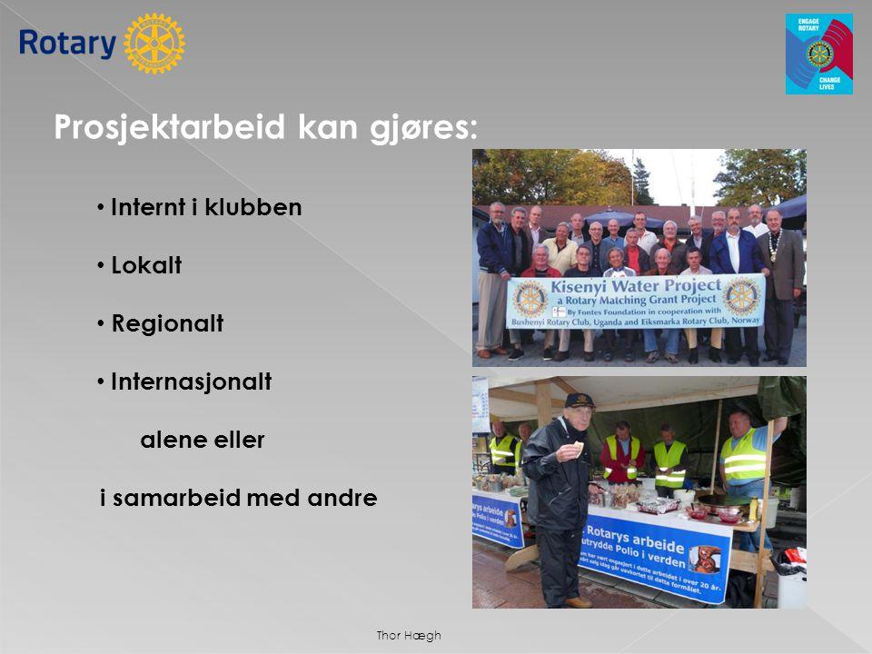 Prosjektarbeid kan gjøres: • Internt i klubben • Lokalt • Regionalt • Internasjonalt alene eller i samarbeid med andre Thor Hægh