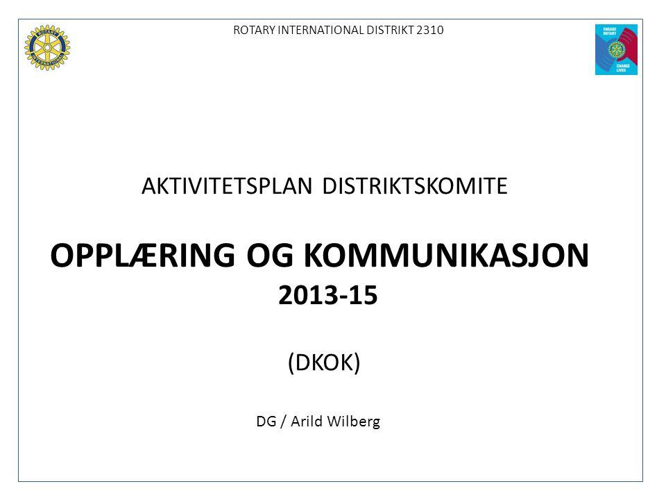 ROTARY INTERNATIONAL DISTRIKT 2310 AKTIVITETSPLAN DISTRIKTSKOMITE OPPLÆRING OG KOMMUNIKASJON 2013-15 (DKOK) DG / Arild Wilberg