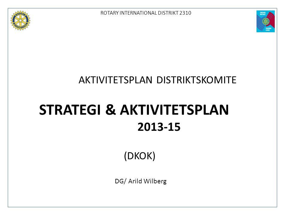 ROTARY INTERNATIONAL DISTRIKT 2310 AKTIVITETSPLAN DISTRIKTSKOMITE STRATEGI & AKTIVITETSPLAN 2013-15 (DKOK) DG/ Arild Wilberg