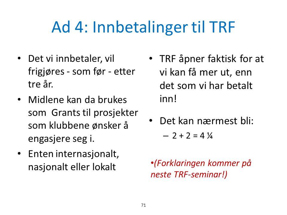 Ad 4: Innbetalinger til TRF • Det vi innbetaler, vil frigjøres - som før - etter tre år. • Midlene kan da brukes som Grants til prosjekter som klubben
