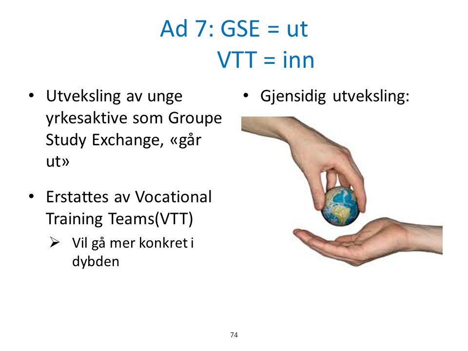 Ad 7: GSE = ut VTT = inn • Utveksling av unge yrkesaktive som Groupe Study Exchange, «går ut» • Erstattes av Vocational Training Teams(VTT)  Vil gå m