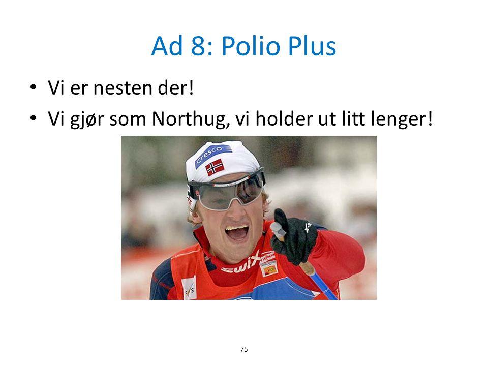 Ad 8: Polio Plus • Vi er nesten der! • Vi gjør som Northug, vi holder ut litt lenger! 75