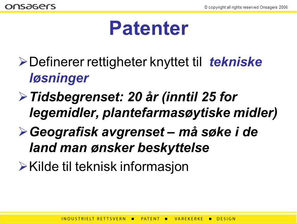 © copyright all rights reserved Onsagers 2006 Patenter  Definerer rettigheter knyttet til tekniske løsninger  Tidsbegrenset: 20 år (inntil 25 for legemidler, plantefarmasøytiske midler)  Geografisk avgrenset – må søke i de land man ønsker beskyttelse  Kilde til teknisk informasjon