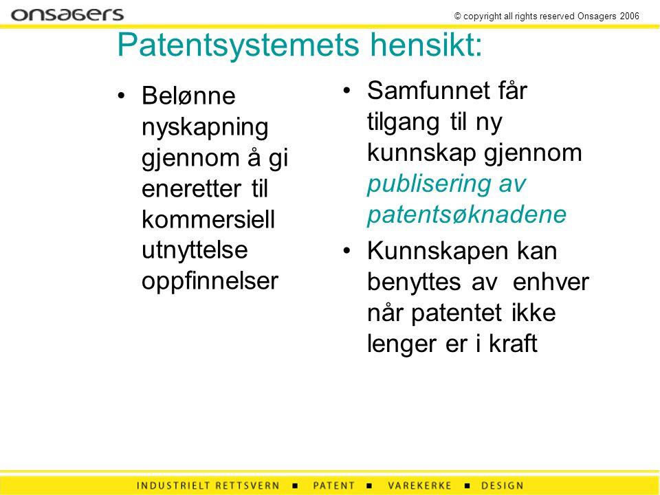 © copyright all rights reserved Onsagers 2006 Patentsystemets hensikt: •Belønne nyskapning gjennom å gi eneretter til kommersiell utnyttelse oppfinnelser •Samfunnet får tilgang til ny kunnskap gjennom publisering av patentsøknadene •Kunnskapen kan benyttes av enhver når patentet ikke lenger er i kraft