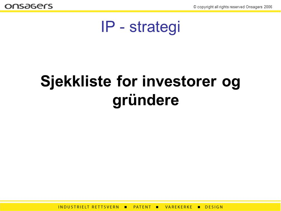 © copyright all rights reserved Onsagers 2006 IP - strategi Sjekkliste for investorer og gründere