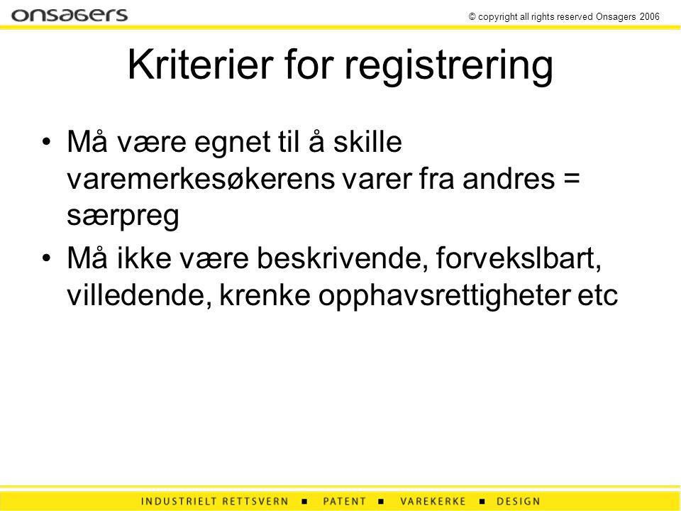© copyright all rights reserved Onsagers 2006 Kriterier for registrering •Må være egnet til å skille varemerkesøkerens varer fra andres = særpreg •Må ikke være beskrivende, forvekslbart, villedende, krenke opphavsrettigheter etc