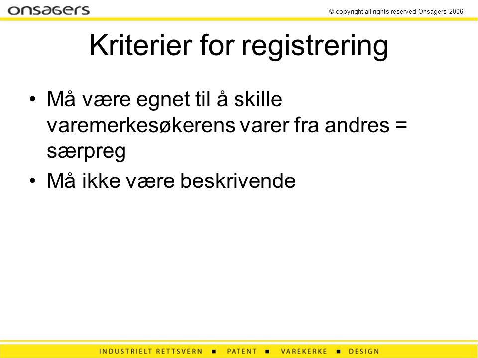 © copyright all rights reserved Onsagers 2006 Kriterier for registrering •Må være egnet til å skille varemerkesøkerens varer fra andres = særpreg •Må ikke være beskrivende