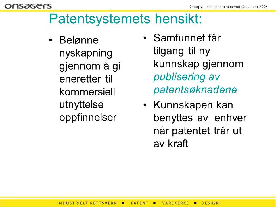 © copyright all rights reserved Onsagers 2006 Patentsystemets hensikt: •Belønne nyskapning gjennom å gi eneretter til kommersiell utnyttelse oppfinnelser •Samfunnet får tilgang til ny kunnskap gjennom publisering av patentsøknadene •Kunnskapen kan benyttes av enhver når patentet trår ut av kraft