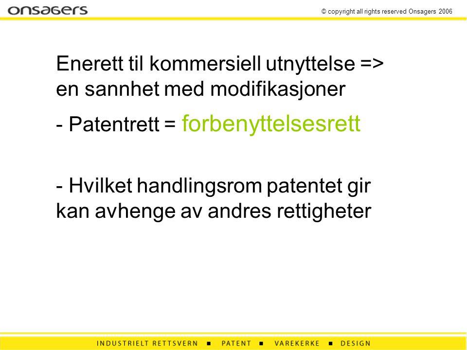 © copyright all rights reserved Onsagers 2006 Enerett til kommersiell utnyttelse => en sannhet med modifikasjoner - Patentrett = forbenyttelsesrett - Hvilket handlingsrom patentet gir kan avhenge av andres rettigheter