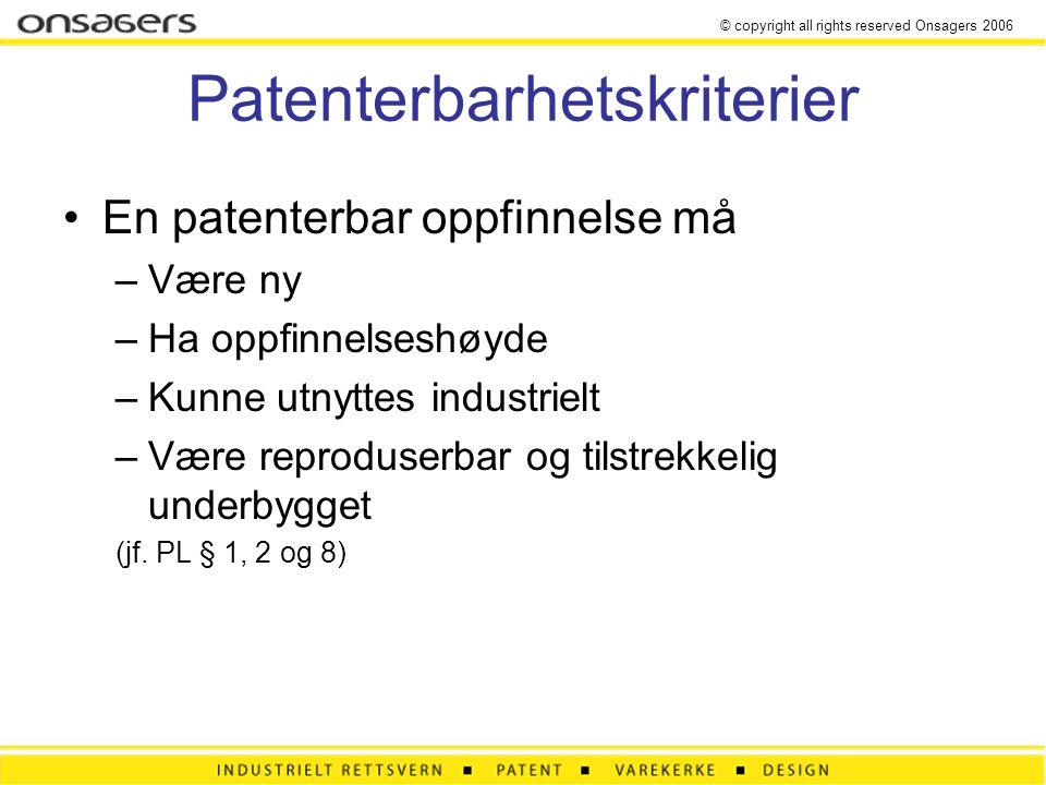© copyright all rights reserved Onsagers 2006 Patenterbarhetskriterier •En patenterbar oppfinnelse må –Være ny –Ha oppfinnelseshøyde –Kunne utnyttes industrielt –Være reproduserbar og tilstrekkelig underbygget (jf.