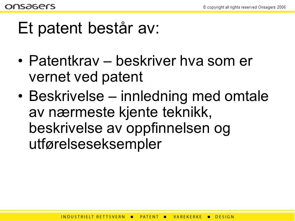 © copyright all rights reserved Onsagers 2006 Et patent består av: •Patentkrav – beskriver hva som er vernet ved patent •Beskrivelse – innledning med omtale av nærmeste kjente teknikk, beskrivelse av oppfinnelsen og utførelseseksempler