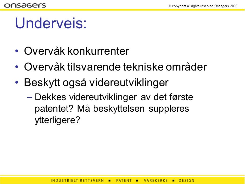 © copyright all rights reserved Onsagers 2006 Underveis: •Overvåk konkurrenter •Overvåk tilsvarende tekniske områder •Beskytt også videreutviklinger –Dekkes videreutviklinger av det første patentet.