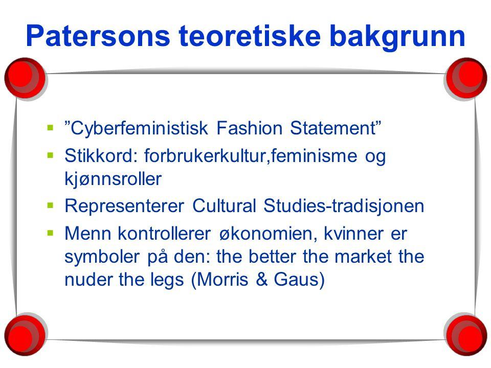 Patersons teoretiske bakgrunn  Cyberfeministisk Fashion Statement  Stikkord: forbrukerkultur,feminisme og kjønnsroller  Representerer Cultural Studies-tradisjonen  Menn kontrollerer økonomien, kvinner er symboler på den: the better the market the nuder the legs (Morris & Gaus)