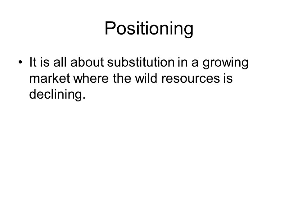 Positioning •It is all about substitution in a growing market where the wild resources is declining.
