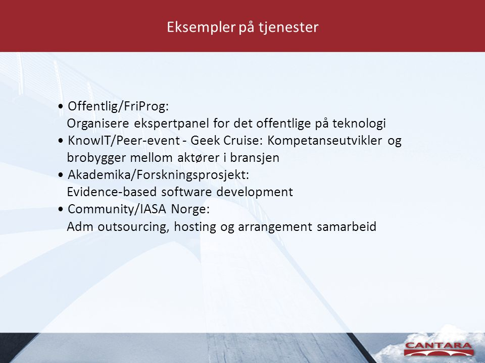 Eksempler på tjenester • Offentlig/FriProg: Organisere ekspertpanel for det offentlige på teknologi • KnowIT/Peer-event - Geek Cruise: Kompetanseutvikler og brobygger mellom aktører i bransjen • Akademika/Forskningsprosjekt: Evidence-based software development • Community/IASA Norge: Adm outsourcing, hosting og arrangement samarbeid