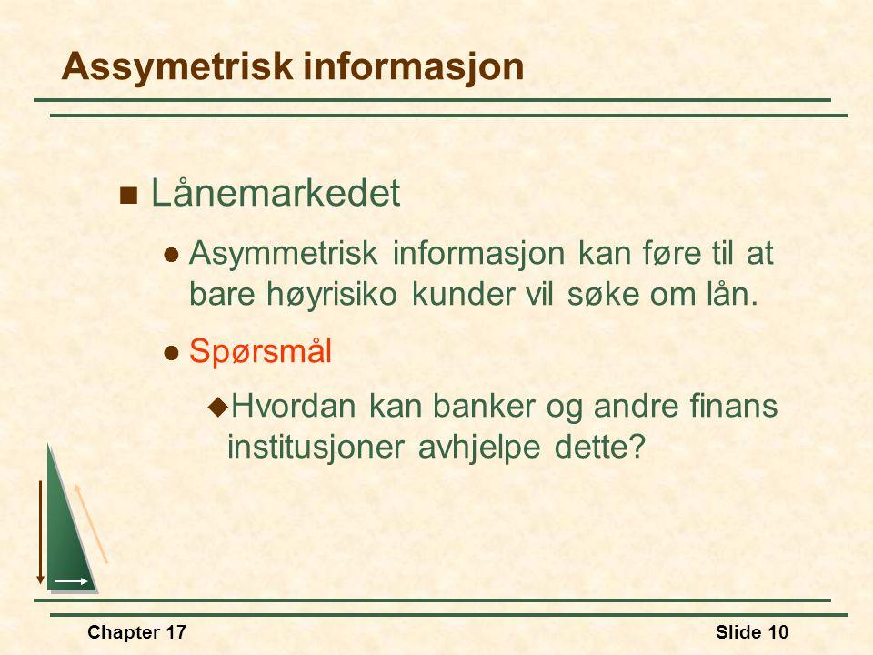Chapter 17Slide 9 Asymmetrisk informasjon  Skadeforsikring  Spørsmål  Kan forsikringsselskapene skille mellom høyrisiko og lavrisiko kunder?  Hvis