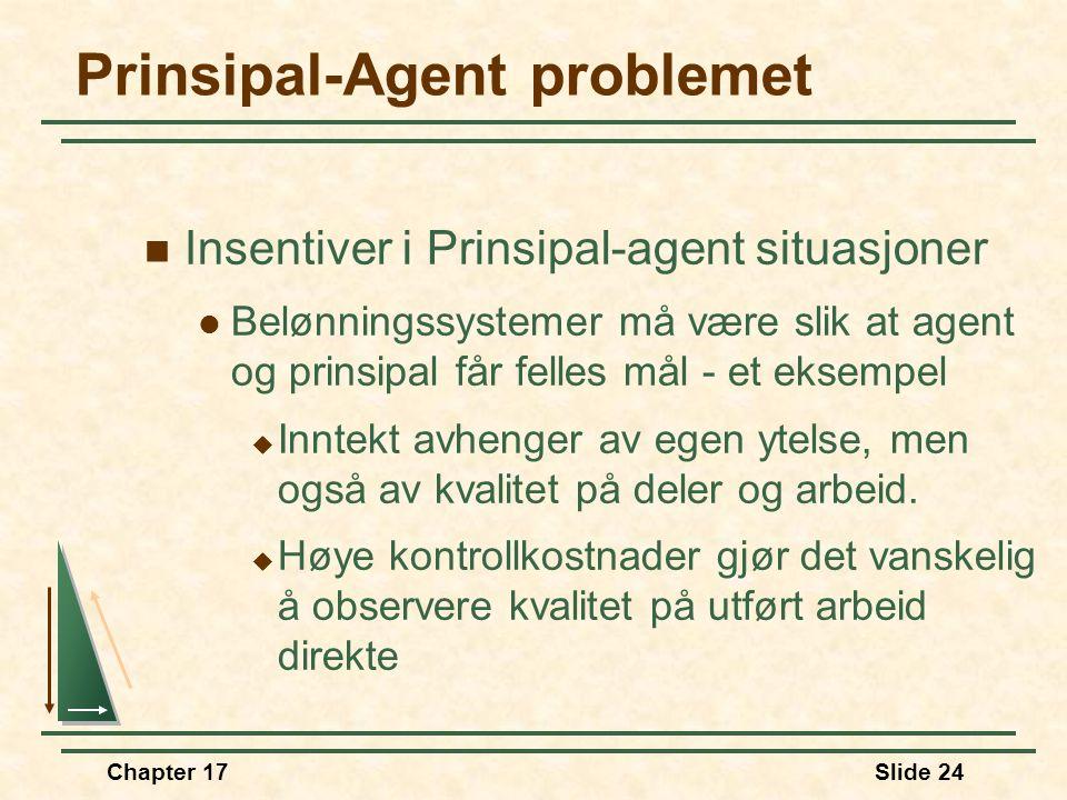 Chapter 17Slide 23 Prinsipal-Agent problemet  Bedriftens eiere (aksjonærer) er prinsipaler  Arbeidere og ledere er agenter  Eiere har ofte ikke per