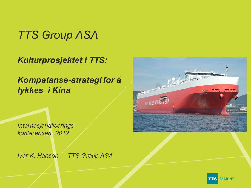 TTS Group ASA Kulturprosjektet i TTS: Kompetanse-strategi for å lykkes i Kina Internasjonaliserings- konferansen, 2012 Ivar K.