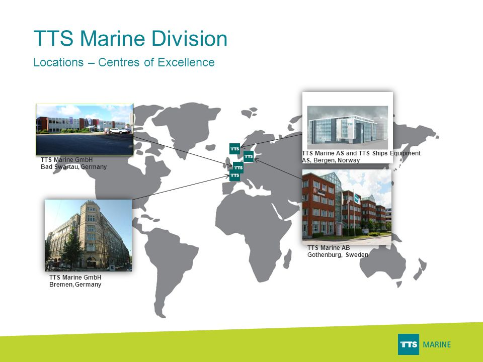 TTS Marine AS and TTS Ships Equipment AS, Bergen, Norway TTS Marine AB Gothenburg, Sweden TTS Marine GmbH Bad Swartau, Germany TTS Marine GmbH Bremen, Germany TTS Marine Division Locations – Centres of Excellence