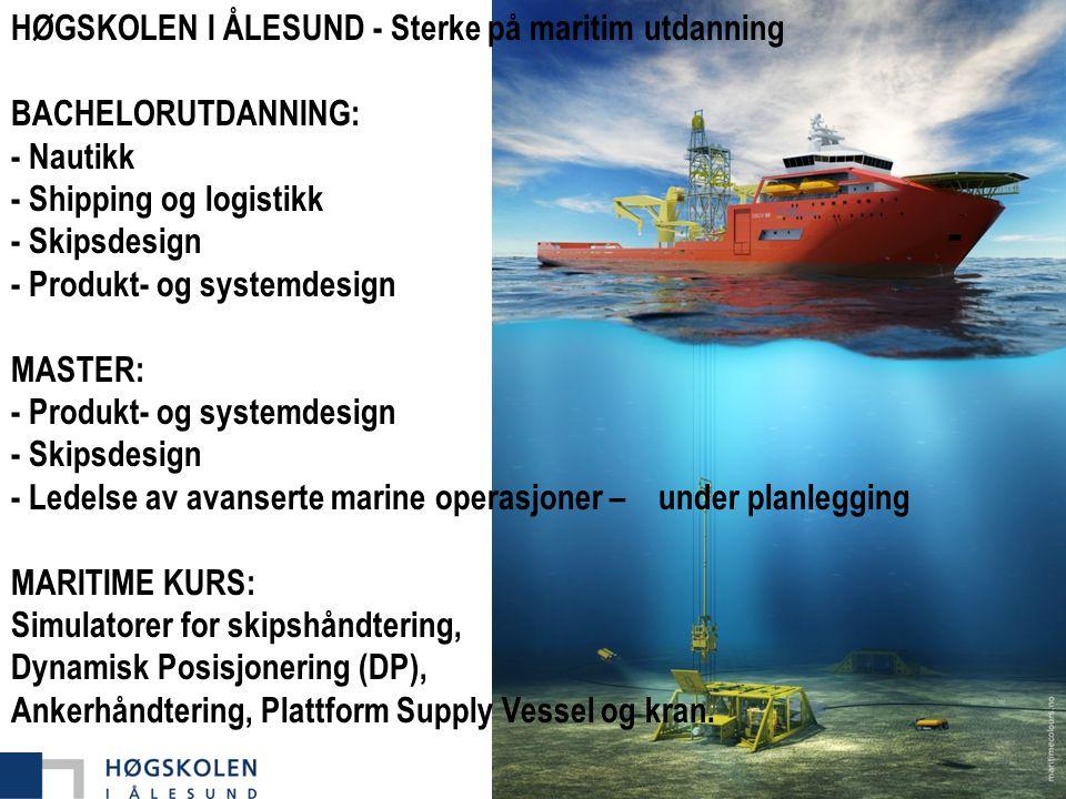 HØGSKOLEN I ÅLESUND - Sterke på maritim utdanning BACHELORUTDANNING: - Nautikk - Shipping og logistikk - Skipsdesign - Produkt- og systemdesign MASTER: - Produkt- og systemdesign - Skipsdesign - Ledelse av avanserte marine operasjoner – under planlegging MARITIME KURS: Simulatorer for skipshåndtering, Dynamisk Posisjonering (DP), Ankerhåndtering, Plattform Supply Vessel og kran.