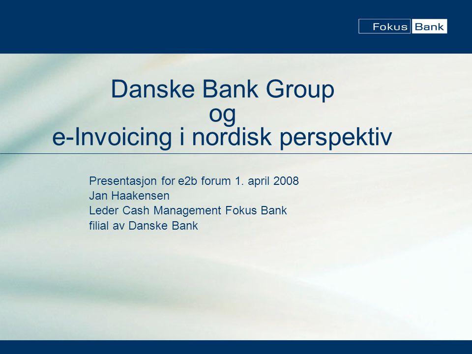 Danske Bank Group og e-Invoicing i nordisk perspektiv Presentasjon for e2b forum 1. april 2008 Jan Haakensen Leder Cash Management Fokus Bank filial a