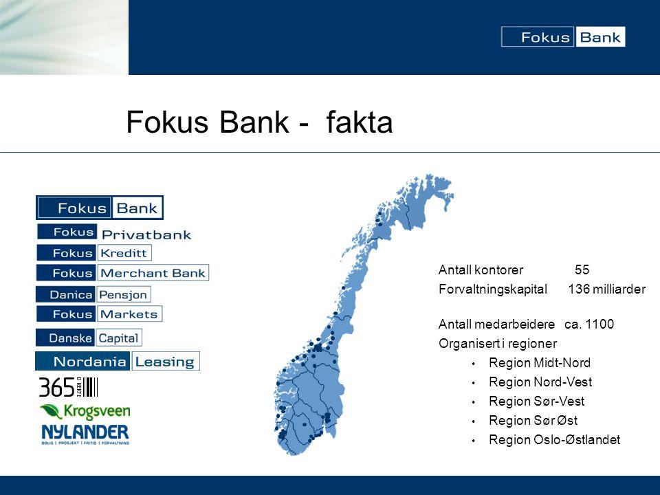 Fokus Bank - fakta Antall kontorer 55 Forvaltningskapital 136 milliarder Antall medarbeidereca. 1100 Organisert i regioner • Region Midt-Nord • Region