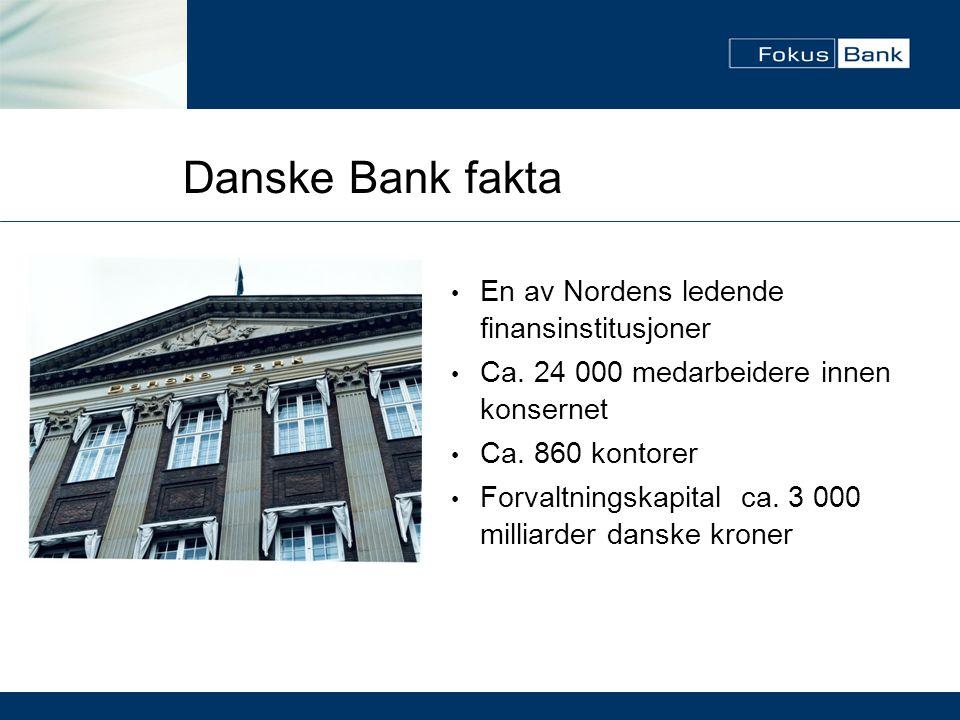 Danske Bank fakta • En av Nordens ledende finansinstitusjoner • Ca. 24 000 medarbeidere innen konsernet • Ca. 860 kontorer • Forvaltningskapital ca. 3