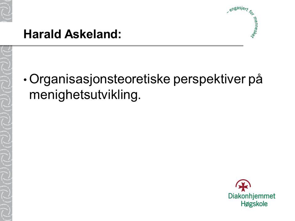 Harald Askeland: • Organisasjonsteoretiske perspektiver på menighetsutvikling.
