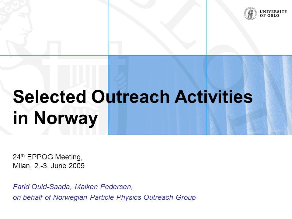 Outreach group •Outreach committee –Ingvil Bjørnes, Research Council Norway •EPPCN Norwegian representative –Bjørn Samset (UiO), Heidi Sandaker (UiB), •post-docs, HEPP project –Hilde Lynnebakken (UiO), Arve Aksnes (UiB) •outreach expertise  more practical work like translations of press releases from CERN, maintain contact lists, etc...