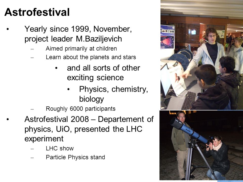 5 Astrofestival • Yearly since 1999, November, project leader M.Baziljevich – Aimed primarily at children – Learn about the planets and stars • and all sorts of other exciting science • Physics, chemistry, biology – Roughly 6000 participants • Astrofestival 2008 – Departement of physics, UiO, presented the LHC experiment – LHC show – Particle Physics stand