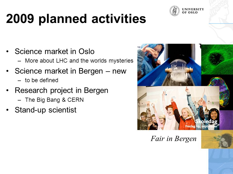 2009 planned activities •Science market in Oslo –More about LHC and the worlds mysteries •Science market in Bergen – new –to be defined •Research project in Bergen –The Big Bang & CERN •Stand-up scientist Fair in Bergen