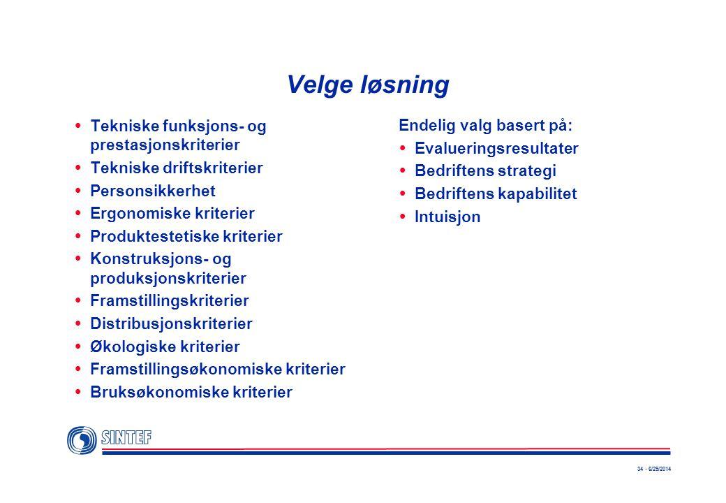 34 - 6/29/2014 Velge løsning  Tekniske funksjons- og prestasjonskriterier  Tekniske driftskriterier  Personsikkerhet  Ergonomiske kriterier  Produktestetiske kriterier  Konstruksjons- og produksjonskriterier  Framstillingskriterier  Distribusjonskriterier  Økologiske kriterier  Framstillingsøkonomiske kriterier  Bruksøkonomiske kriterier Endelig valg basert på:  Evalueringsresultater  Bedriftens strategi  Bedriftens kapabilitet  Intuisjon