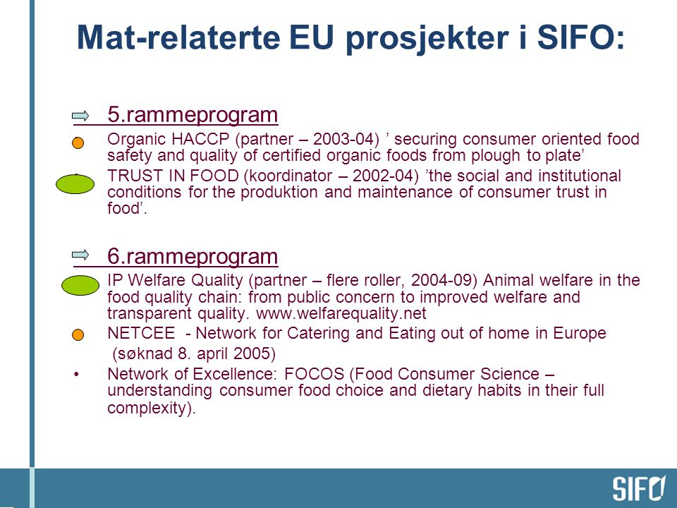 Mat-relaterte EU prosjekter i SIFO: 5.rammeprogram •Organic HACCP (partner – 2003-04) ' securing consumer oriented food safety and quality of certified organic foods from plough to plate' •TRUST IN FOOD (koordinator – 2002-04) 'the social and institutional conditions for the produktion and maintenance of consumer trust in food'.