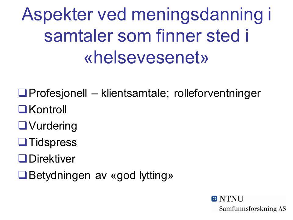 Aspekter ved meningsdanning i samtaler som finner sted i «helsevesenet»  Profesjonell – klientsamtale; rolleforventninger  Kontroll  Vurdering  Tidspress  Direktiver  Betydningen av «god lytting»