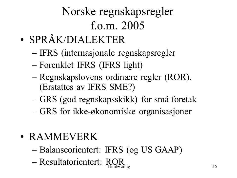 1Innledning16 Norske regnskapsregler f.o.m. 2005 •SPRÅK/DIALEKTER –IFRS (internasjonale regnskapsregler –Forenklet IFRS (IFRS light) –Regnskapslovens