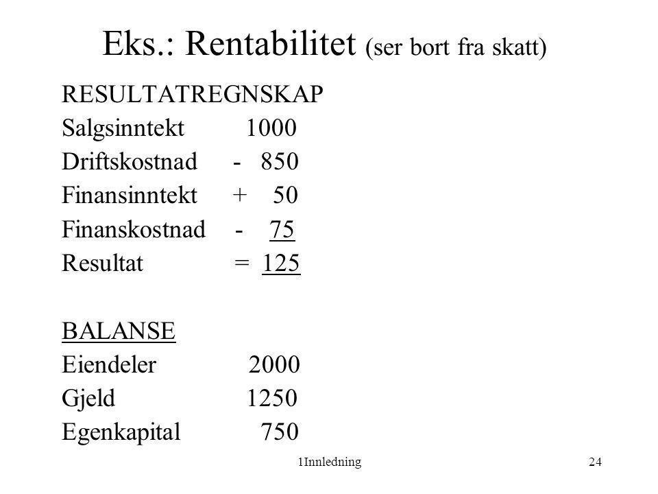 1Innledning24 Eks.: Rentabilitet (ser bort fra skatt) RESULTATREGNSKAP Salgsinntekt 1000 Driftskostnad - 850 Finansinntekt + 50 Finanskostnad - 75 Res