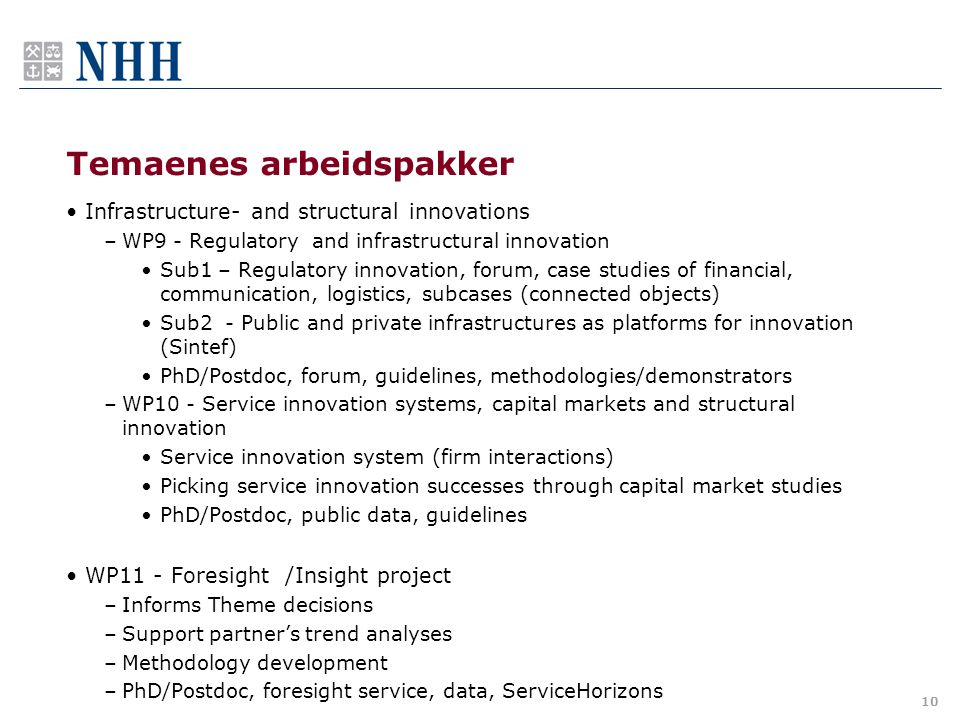Temaenes arbeidspakker •Infrastructure- and structural innovations –WP9 - Regulatory and infrastructural innovation •Sub1 – Regulatory innovation, forum, case studies of financial, communication, logistics, subcases (connected objects) •Sub2 - Public and private infrastructures as platforms for innovation (Sintef) •PhD/Postdoc, forum, guidelines, methodologies/demonstrators –WP10 - Service innovation systems, capital markets and structural innovation •Service innovation system (firm interactions) •Picking service innovation successes through capital market studies •PhD/Postdoc, public data, guidelines •WP11 - Foresight /Insight project –Informs Theme decisions –Support partner's trend analyses –Methodology development –PhD/Postdoc, foresight service, data, ServiceHorizons 10