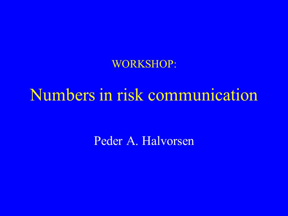 WORKSHOP: Numbers in risk communication Peder A. Halvorsen