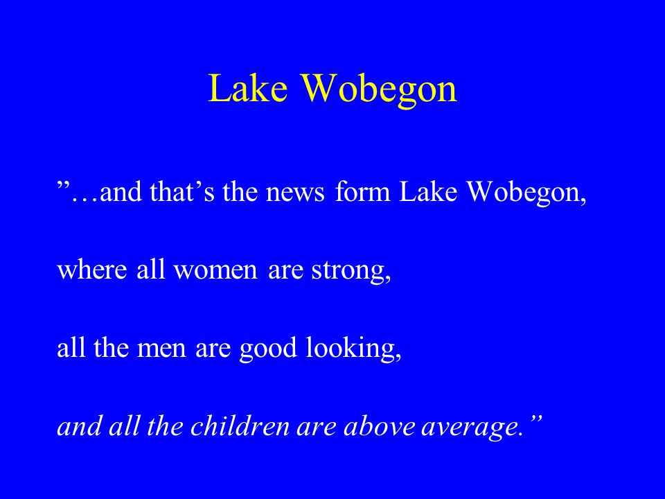 Lake Wobegon …and that's the news form Lake Wobegon, where all women are strong, all the men are good looking, and all the children are above average.