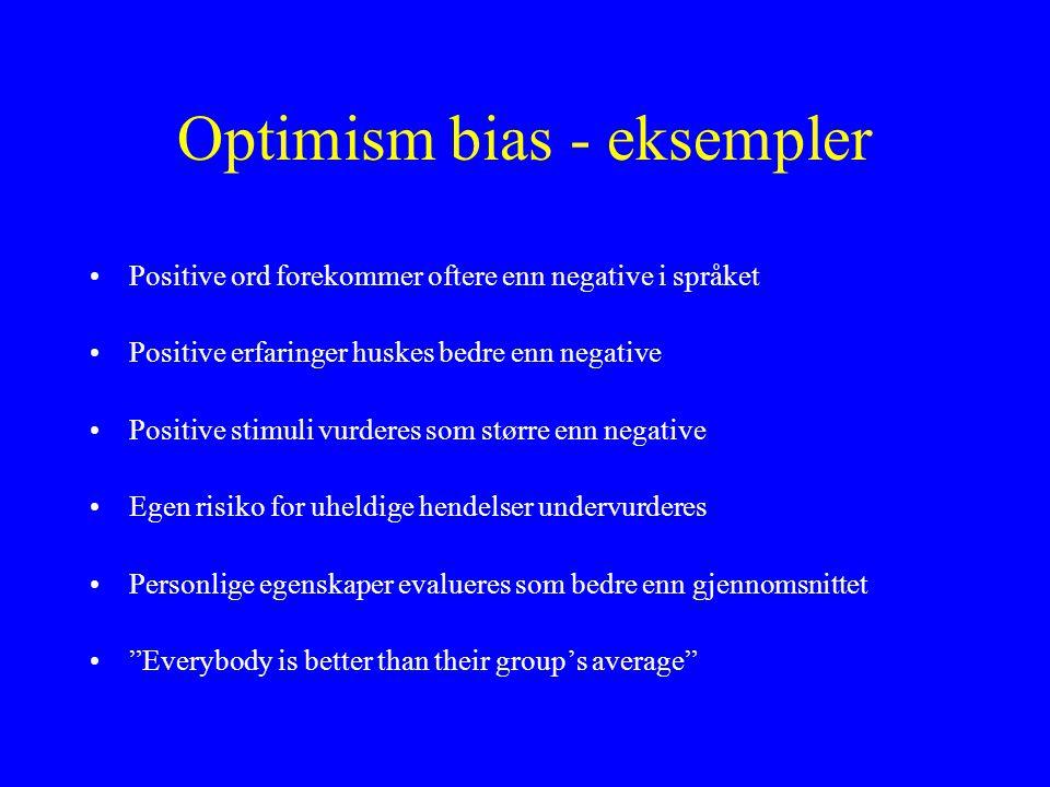 Optimism bias - eksempler •Positive ord forekommer oftere enn negative i språket •Positive erfaringer huskes bedre enn negative •Positive stimuli vurderes som større enn negative •Egen risiko for uheldige hendelser undervurderes •Personlige egenskaper evalueres som bedre enn gjennomsnittet • Everybody is better than their group's average
