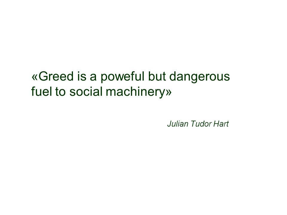 «Greed is a poweful but dangerous fuel to social machinery» Julian Tudor Hart
