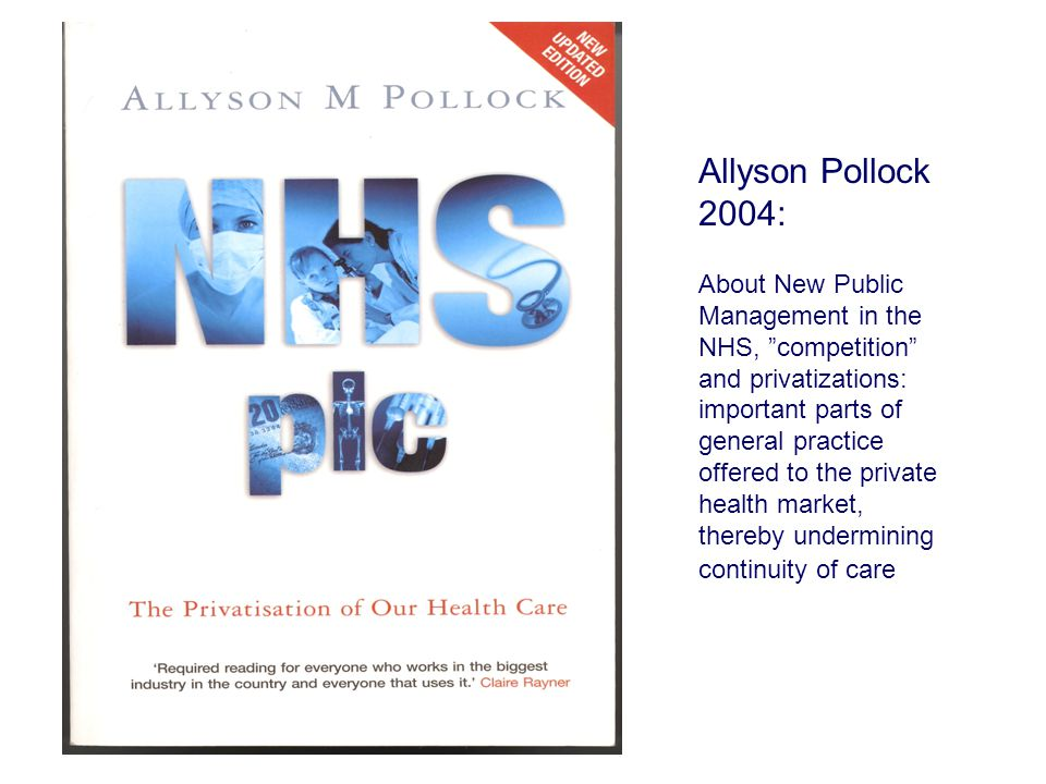 Allyson Pollock 2004: About New Public Management in the NHS, competition and privatizations: important parts of general practice offered to the private health market, thereby undermining continuity of care •Kina